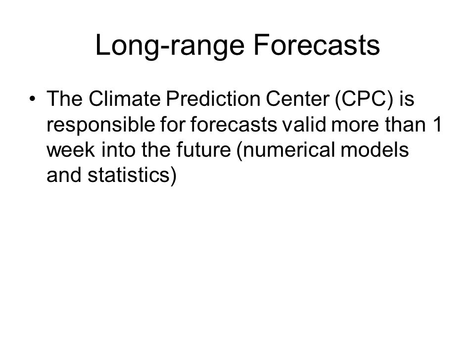 Long-range Forecasts The Climate Prediction Center (CPC) is responsible for forecasts valid more than 1 week into the future (numerical models and statistics)