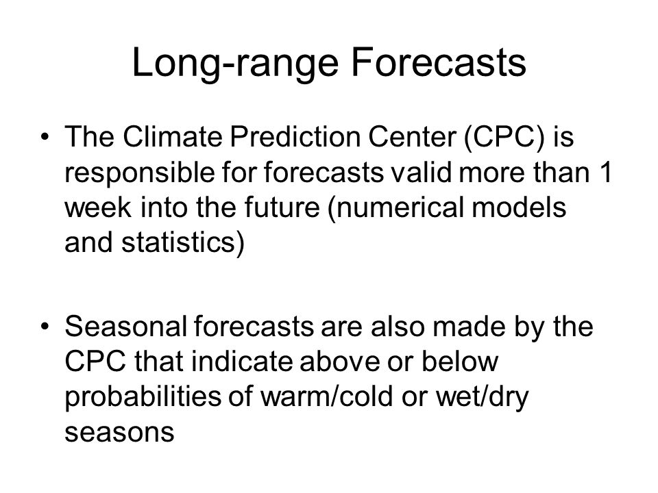 Long-range Forecasts The Climate Prediction Center (CPC) is responsible for forecasts valid more than 1 week into the future (numerical models and statistics) Seasonal forecasts are also made by the CPC that indicate above or below probabilities of warm/cold or wet/dry seasons