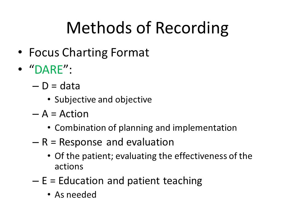 Methods of Recording Focus Charting Format DARE : – D = data Subjective and objective – A = Action Combination of planning and implementation – R = Response and evaluation Of the patient; evaluating the effectiveness of the actions – E = Education and patient teaching As needed