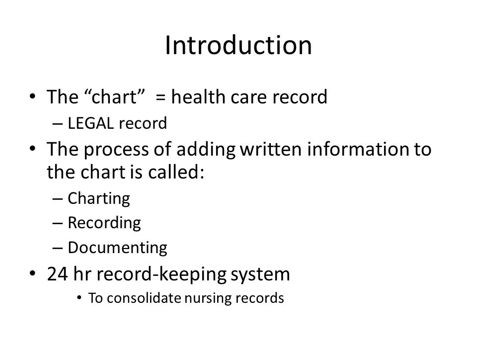 Introduction The chart = health care record – LEGAL record The process of adding written information to the chart is called: – Charting – Recording – Documenting 24 hr record-keeping system To consolidate nursing records