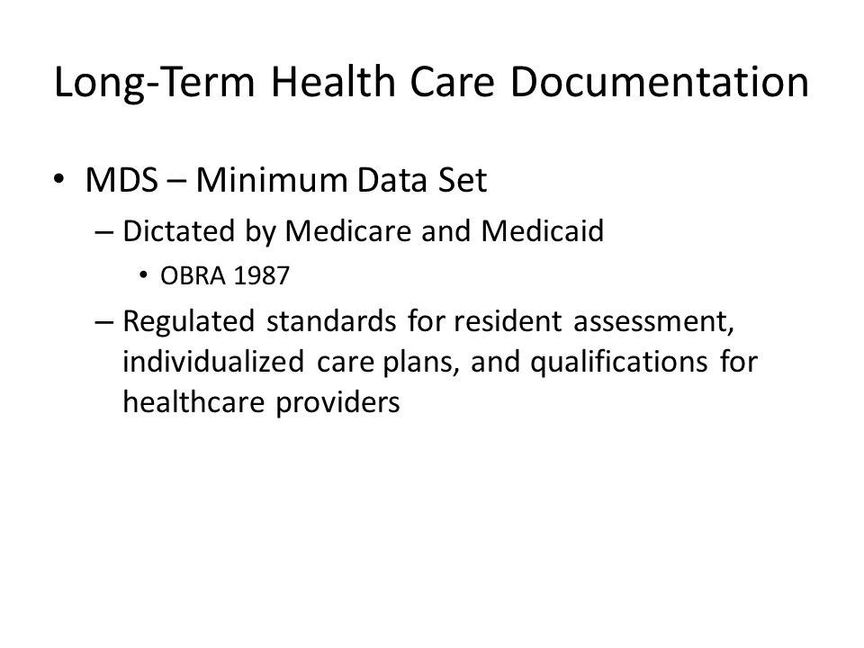 Long-Term Health Care Documentation MDS – Minimum Data Set – Dictated by Medicare and Medicaid OBRA 1987 – Regulated standards for resident assessment, individualized care plans, and qualifications for healthcare providers