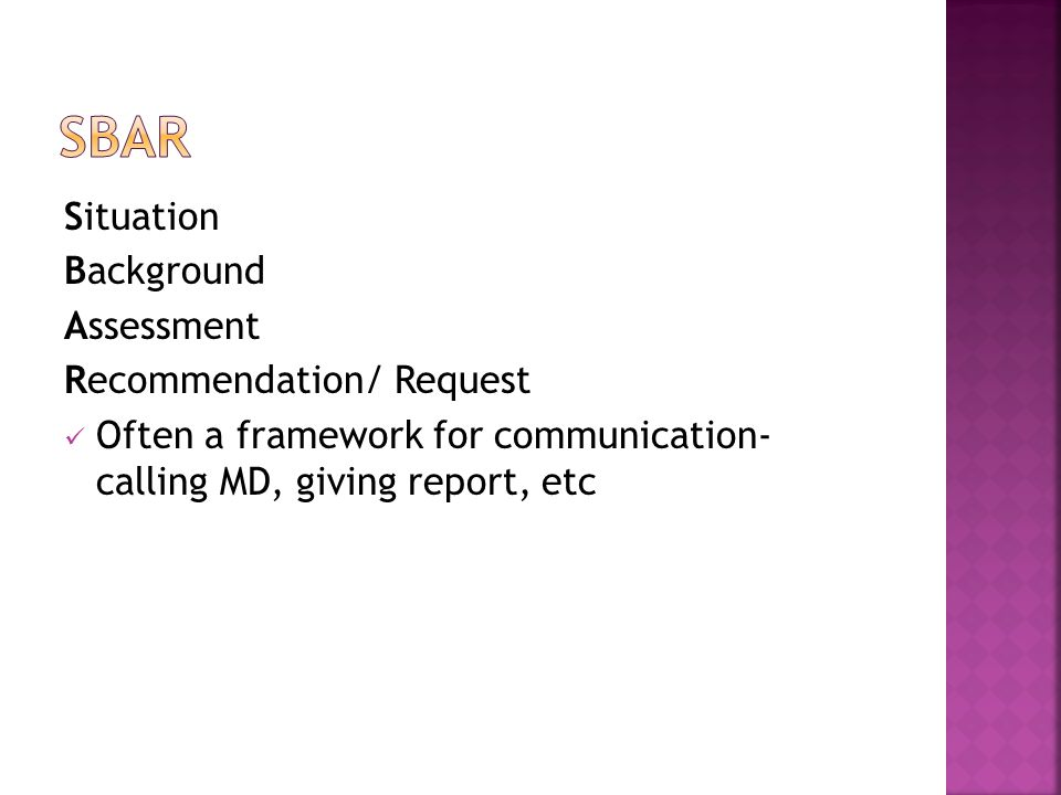 Situation Background Assessment Recommendation/ Request Often a framework for communication- calling MD, giving report, etc
