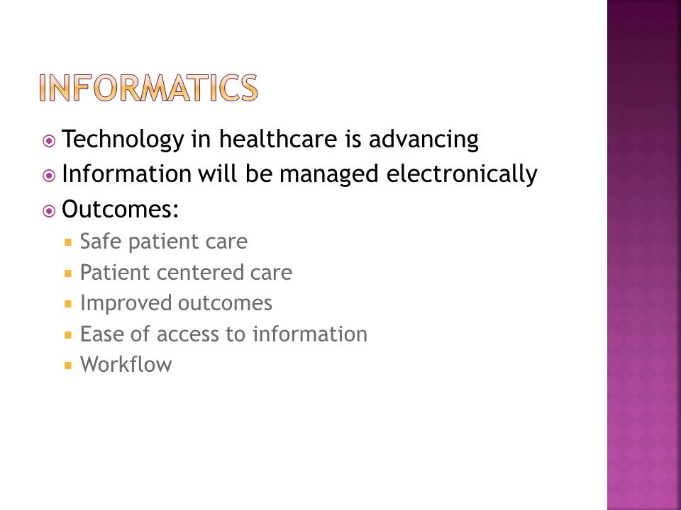 Technology in healthcare is advancing  Information will be managed electronically  Outcomes:  Safe patient care  Patient centered care  Improved outcomes  Ease of access to information  Workflow