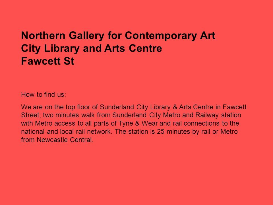 Northern Gallery for Contemporary Art City Library and Arts Centre Fawcett St How to find us: We are on the top floor of Sunderland City Library & Arts Centre in Fawcett Street, two minutes walk from Sunderland City Metro and Railway station with Metro access to all parts of Tyne & Wear and rail connections to the national and local rail network.