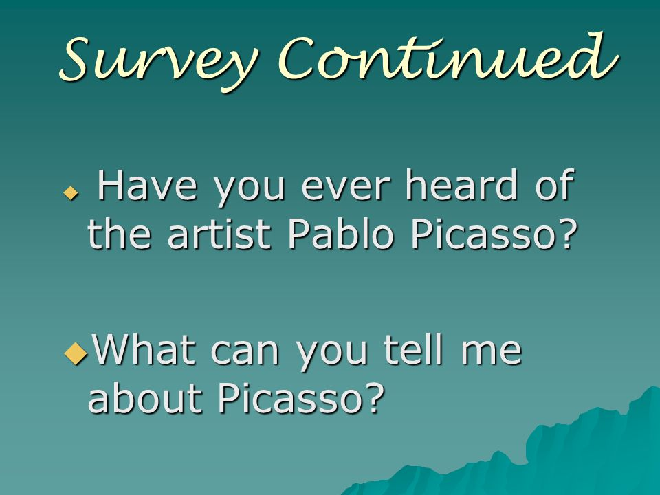Survey Continued  Have you ever heard of the artist Pablo Picasso.