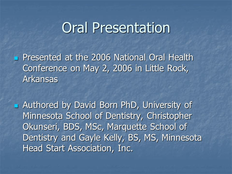 Oral Presentation Presented at the 2006 National Oral Health Conference on May 2, 2006 in Little Rock, Arkansas Presented at the 2006 National Oral Health Conference on May 2, 2006 in Little Rock, Arkansas Authored by David Born PhD, University of Minnesota School of Dentistry, Christopher Okunseri, BDS, MSc, Marquette School of Dentistry and Gayle Kelly, BS, MS, Minnesota Head Start Association, Inc.