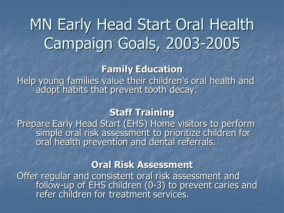 MN Early Head Start Oral Health Campaign Goals, Family Education Help young families value their children s oral health and adopt habits that prevent tooth decay.