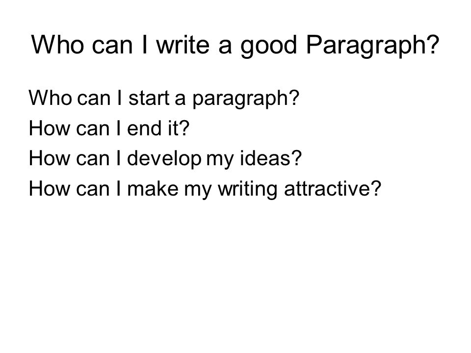 Who can I write a good Paragraph. Who can I start a paragraph.