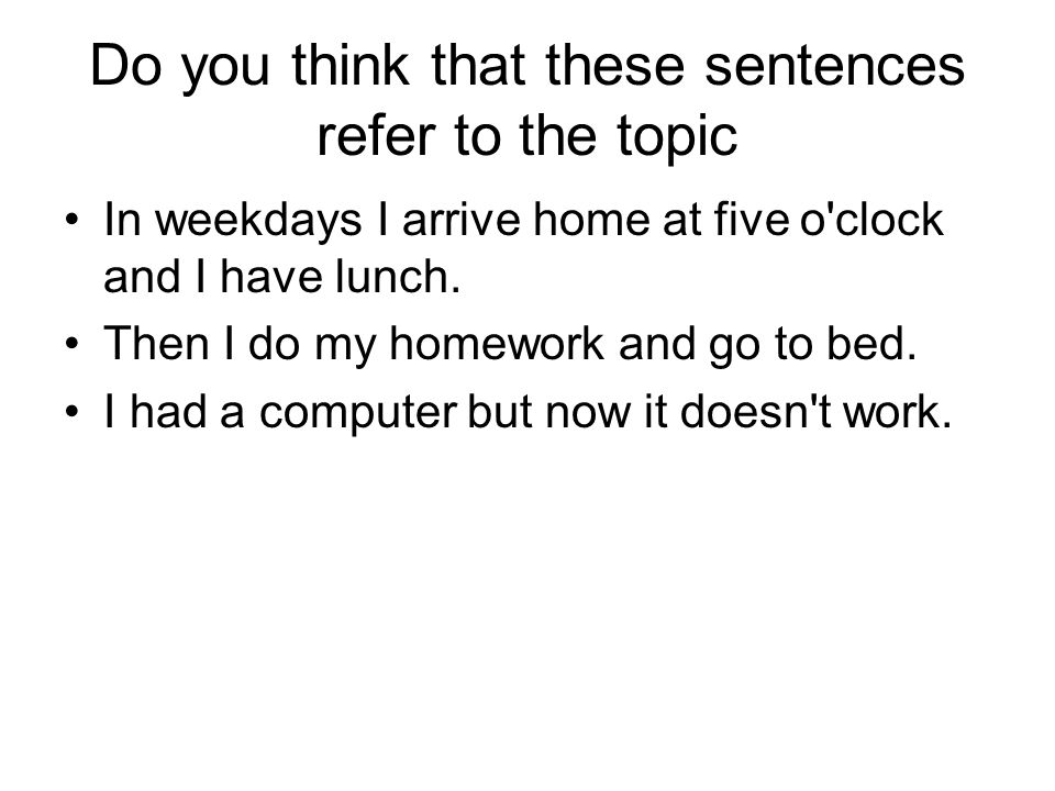 Do you think that these sentences refer to the topic In weekdays I arrive home at five o clock and I have lunch.