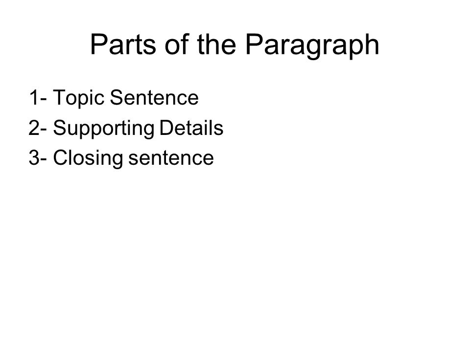 Parts of the Paragraph 1- Topic Sentence 2- Supporting Details 3- Closing sentence