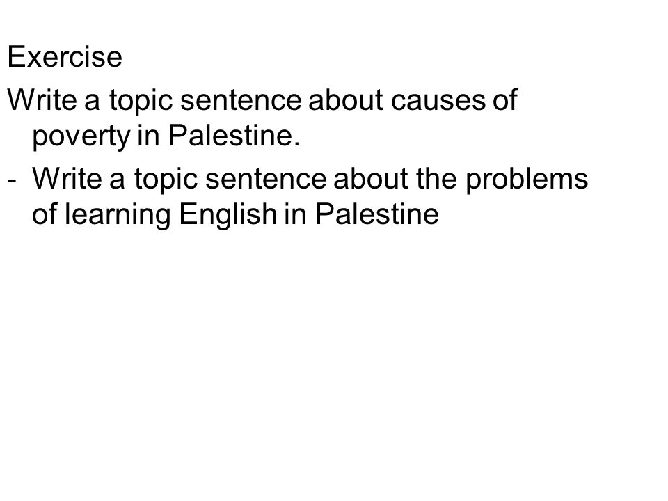 Exercise Write a topic sentence about causes of poverty in Palestine.