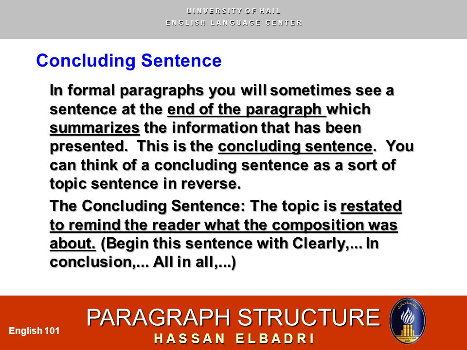 U I N V E R S I T Y O F H A I L E N G L I S H L A N G U A G E C E N T E R PARAGRAPH STRUCTURE H A S S A N E L B A D R I English 101 Concluding Sentence In formal paragraphs you will sometimes see a sentence at the end of the paragraph which summarizes the information that has been presented.