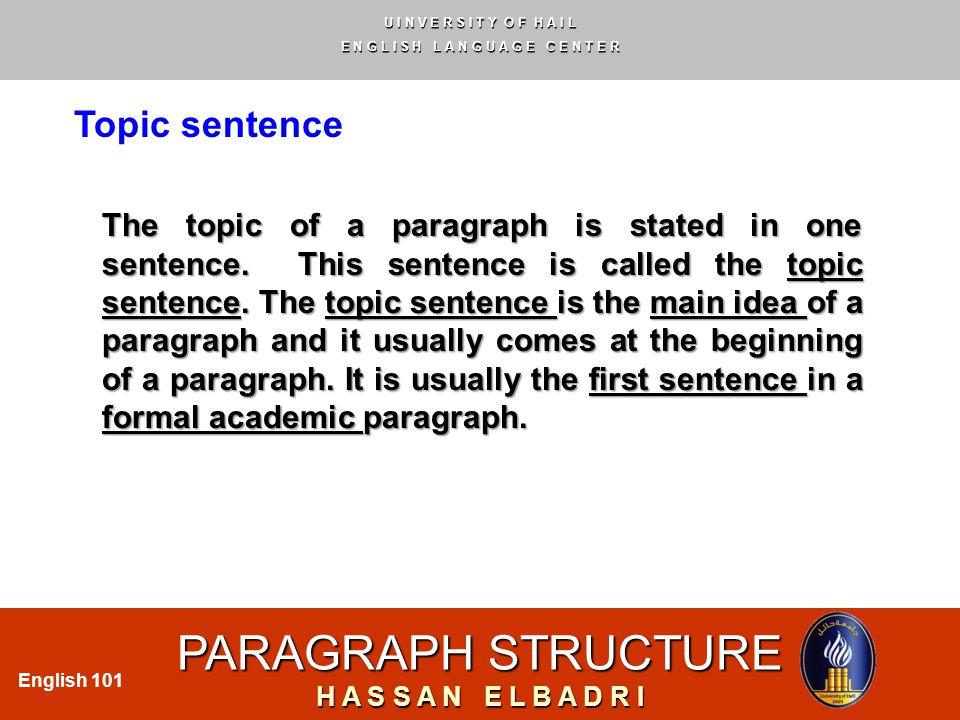 U I N V E R S I T Y O F H A I L E N G L I S H L A N G U A G E C E N T E R PARAGRAPH STRUCTURE H A S S A N E L B A D R I English 101 Topic sentence The topic of a paragraph is stated in one sentence.
