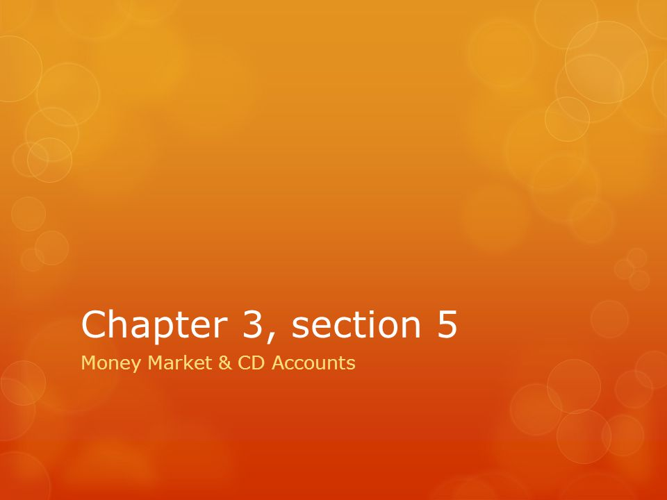 Chapter 3, section 5 Money Market & CD Accounts