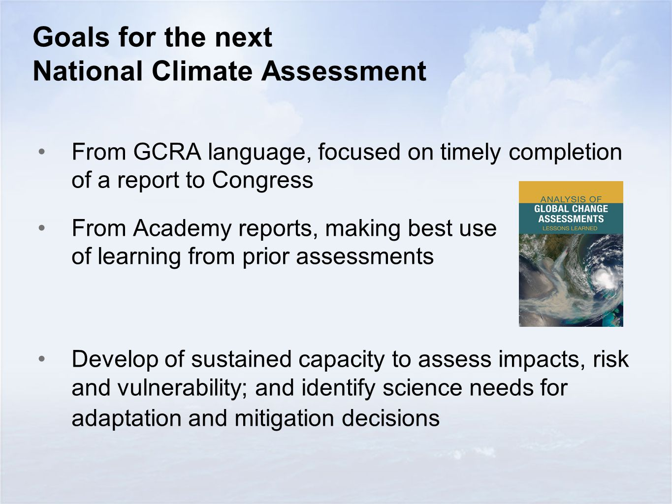 Goals for the next National Climate Assessment From GCRA language, focused on timely completion of a report to Congress From Academy reports, making best use of learning from prior assessments Develop of sustained capacity to assess impacts, risk and vulnerability; and identify science needs for adaptation and mitigation decisions