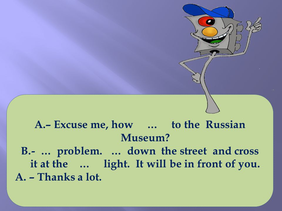 A.– Excuse me, how … to the Russian Museum. B.- … problem.