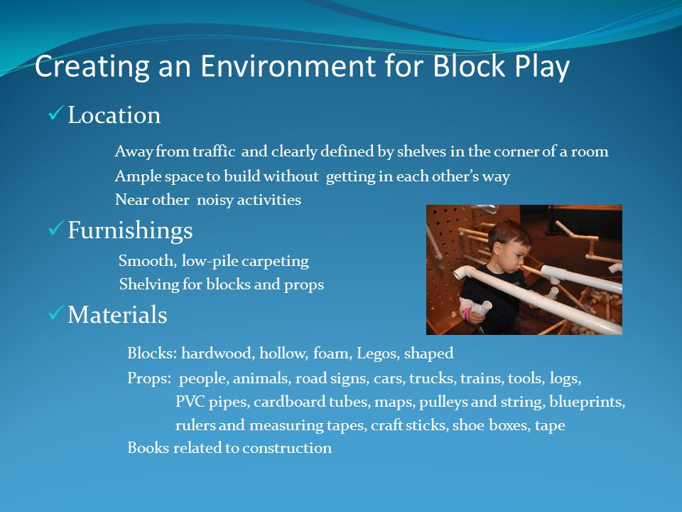 Creating an Environment for Block Play Location Away from traffic and clearly defined by shelves in the corner of a room Ample space to build without getting in each other's way Near other noisy activities Furnishings Smooth, low-pile carpeting Shelving for blocks and props Materials Blocks: hardwood, hollow, foam, Legos, shaped Props: people, animals, road signs, cars, trucks, trains, tools, logs, PVC pipes, cardboard tubes, maps, pulleys and string, blueprints, rulers and measuring tapes, craft sticks, shoe boxes, tape Books related to construction