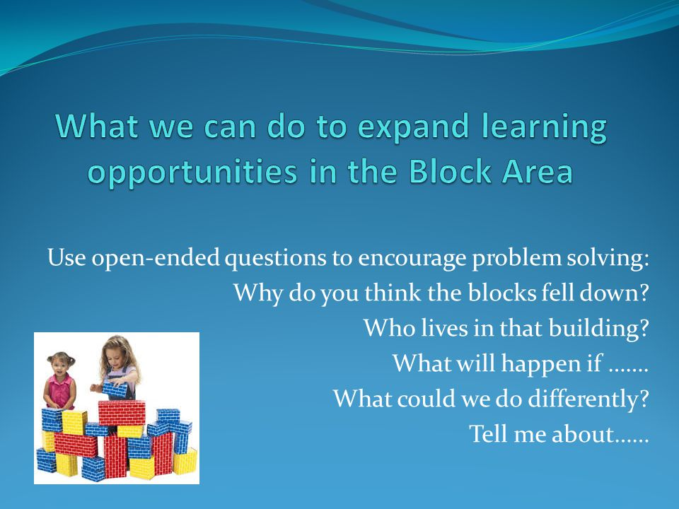 Use open-ended questions to encourage problem solving: Why do you think the blocks fell down.
