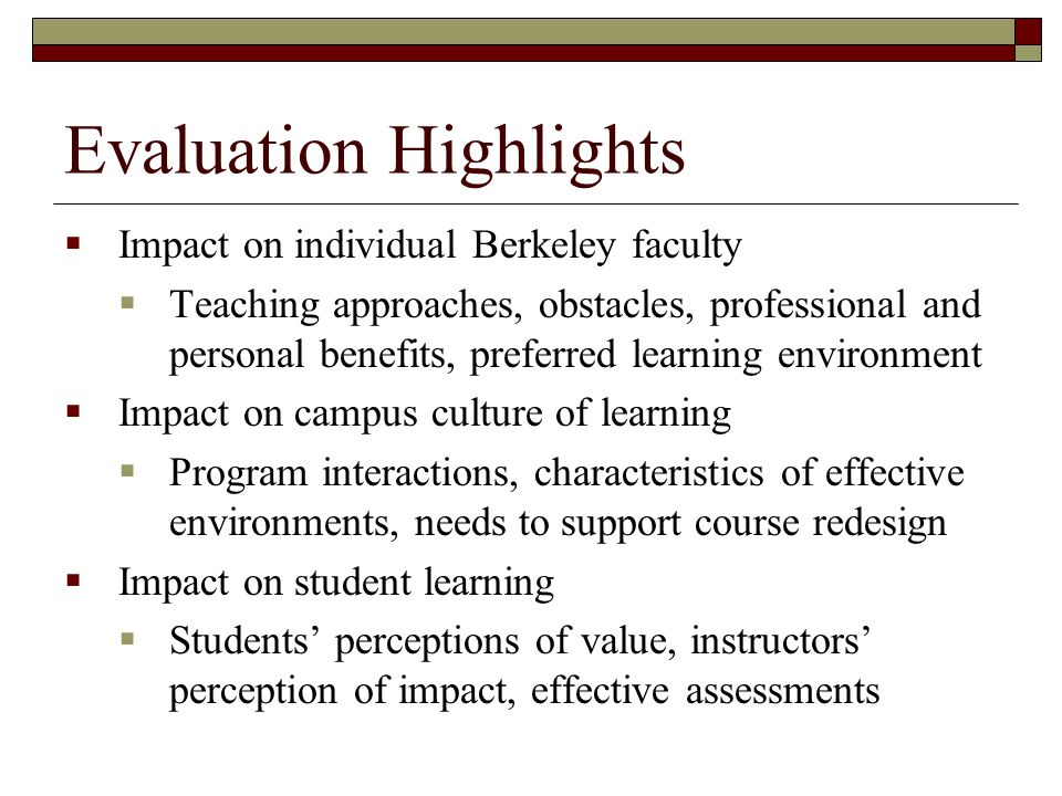 Evaluation Highlights  Impact on individual Berkeley faculty  Teaching approaches, obstacles, professional and personal benefits, preferred learning environment  Impact on campus culture of learning  Program interactions, characteristics of effective environments, needs to support course redesign  Impact on student learning  Students' perceptions of value, instructors' perception of impact, effective assessments
