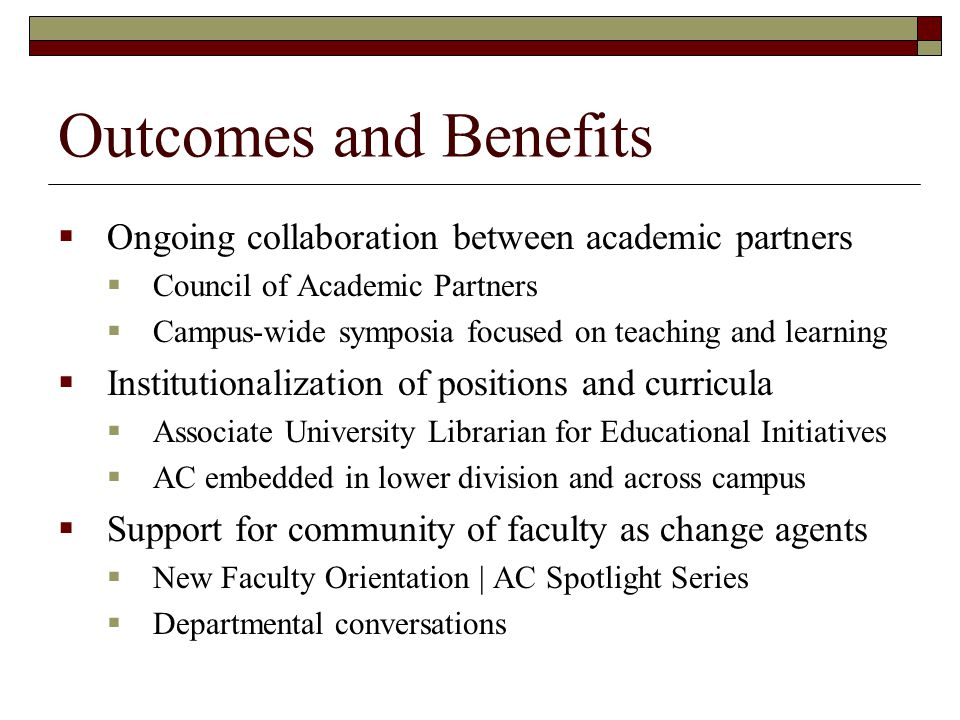 Outcomes and Benefits  Ongoing collaboration between academic partners  Council of Academic Partners  Campus-wide symposia focused on teaching and learning  Institutionalization of positions and curricula  Associate University Librarian for Educational Initiatives  AC embedded in lower division and across campus  Support for community of faculty as change agents  New Faculty Orientation | AC Spotlight Series  Departmental conversations