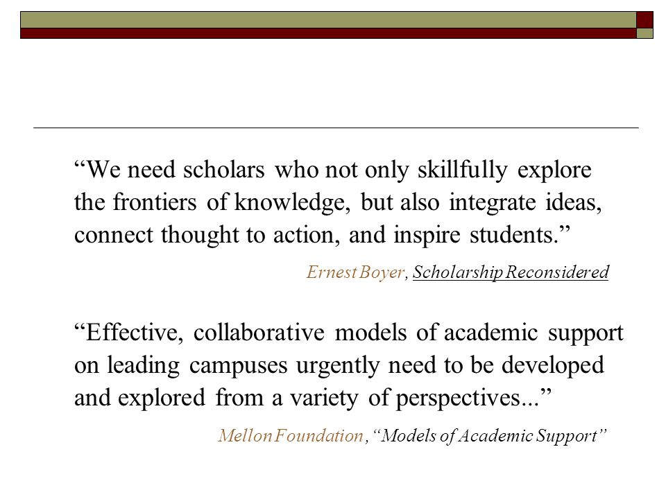 We need scholars who not only skillfully explore the frontiers of knowledge, but also integrate ideas, connect thought to action, and inspire students. Ernest Boyer, Scholarship Reconsidered Effective, collaborative models of academic support on leading campuses urgently need to be developed and explored from a variety of perspectives... Mellon Foundation, Models of Academic Support