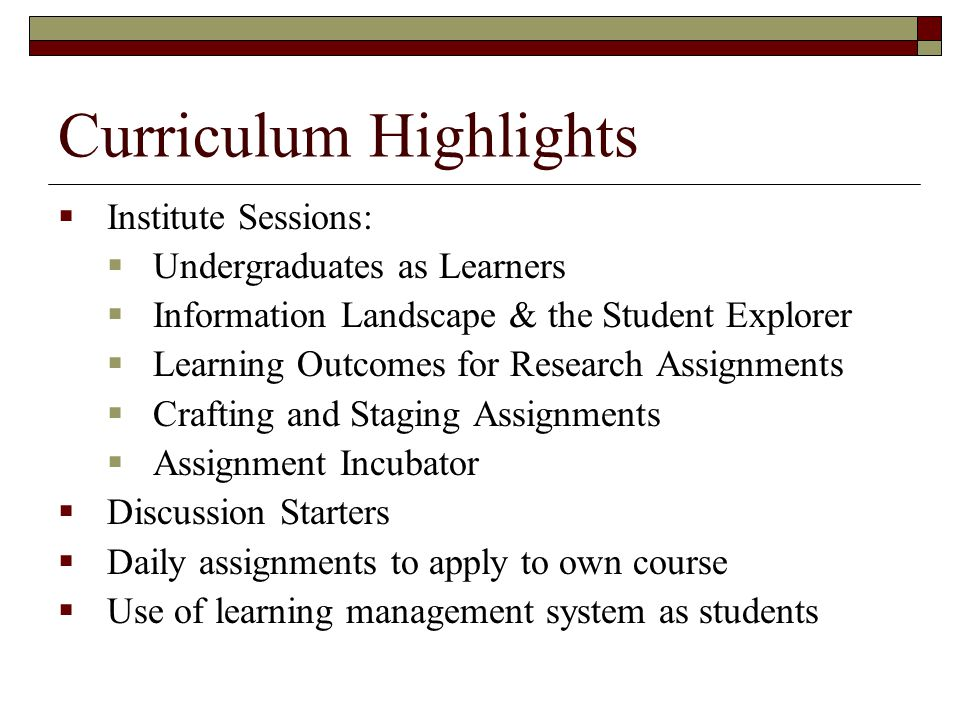 Curriculum Highlights  Institute Sessions:  Undergraduates as Learners  Information Landscape & the Student Explorer  Learning Outcomes for Research Assignments  Crafting and Staging Assignments  Assignment Incubator  Discussion Starters  Daily assignments to apply to own course  Use of learning management system as students