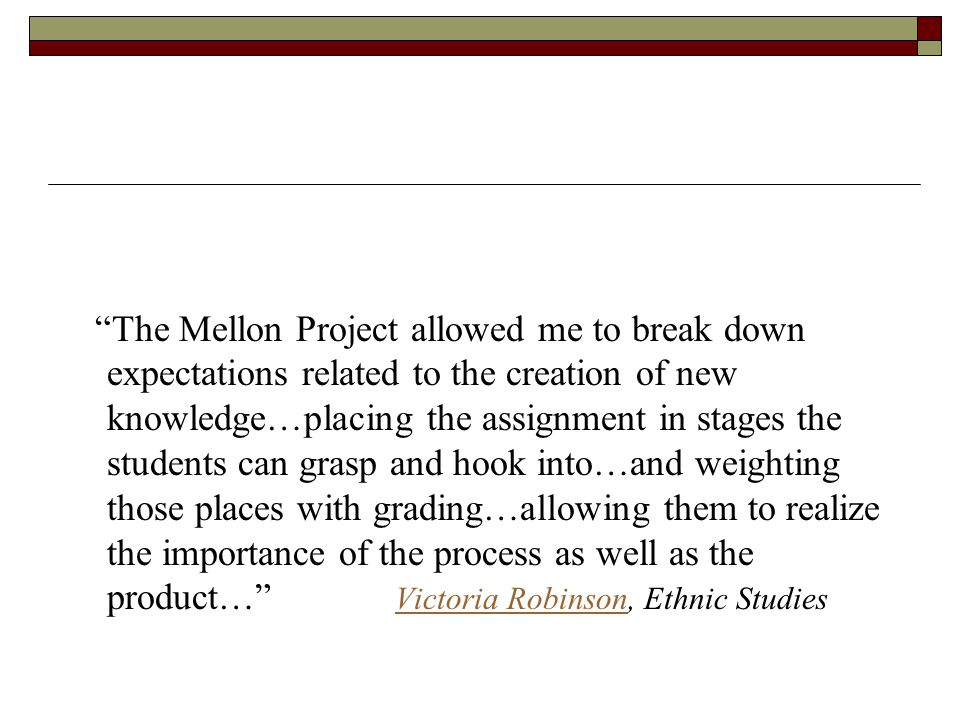 The Mellon Project allowed me to break down expectations related to the creation of new knowledge…placing the assignment in stages the students can grasp and hook into…and weighting those places with grading…allowing them to realize the importance of the process as well as the product… Victoria Robinson, Ethnic StudiesVictoria Robinson