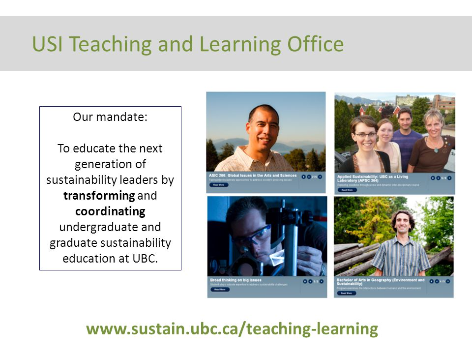Our mandate: To educate the next generation of sustainability leaders by transforming and coordinating undergraduate and graduate sustainability education at UBC.