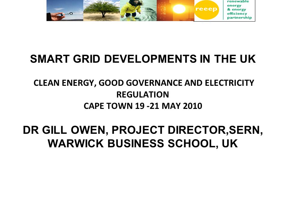 SMART GRID DEVELOPMENTS IN THE UK CLEAN ENERGY, GOOD GOVERNANCE AND ELECTRICITY REGULATION CAPE TOWN MAY 2010 DR GILL OWEN, PROJECT DIRECTOR,SERN, WARWICK BUSINESS SCHOOL, UK