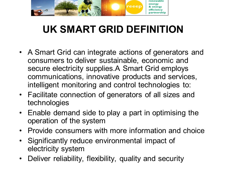 UK SMART GRID DEFINITION A Smart Grid can integrate actions of generators and consumers to deliver sustainable, economic and secure electricity supplies.A Smart Grid employs communications, innovative products and services, intelligent monitoring and control technologies to: Facilitate connection of generators of all sizes and technologies Enable demand side to play a part in optimising the operation of the system Provide consumers with more information and choice Significantly reduce environmental impact of electricity system Deliver reliability, flexibility, quality and security