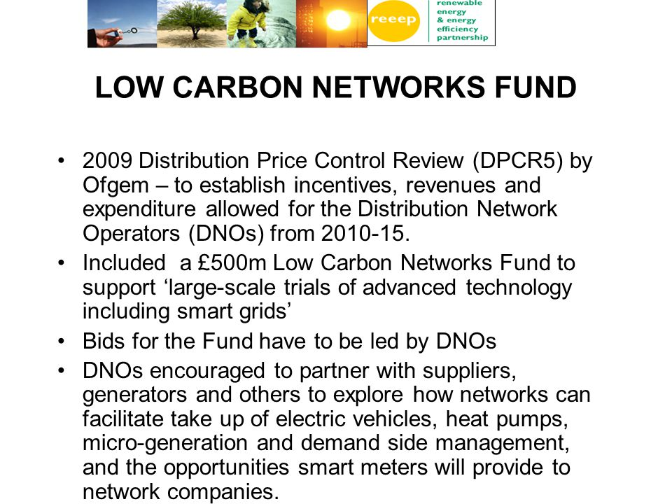 LOW CARBON NETWORKS FUND 2009 Distribution Price Control Review (DPCR5) by Ofgem – to establish incentives, revenues and expenditure allowed for the Distribution Network Operators (DNOs) from