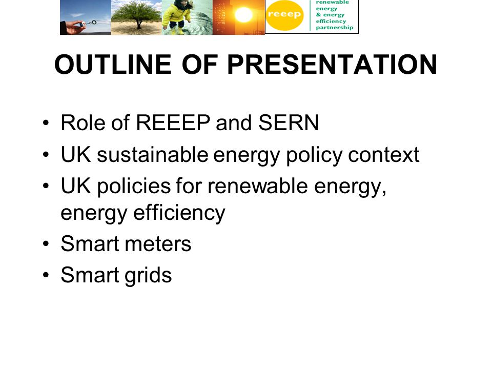 OUTLINE OF PRESENTATION Role of REEEP and SERN UK sustainable energy policy context UK policies for renewable energy, energy efficiency Smart meters Smart grids