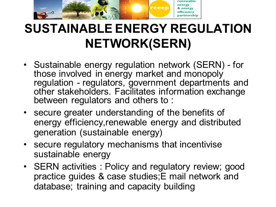 SUSTAINABLE ENERGY REGULATION NETWORK(SERN) Sustainable energy regulation network (SERN) - for those involved in energy market and monopoly regulation - regulators, government departments and other stakeholders.