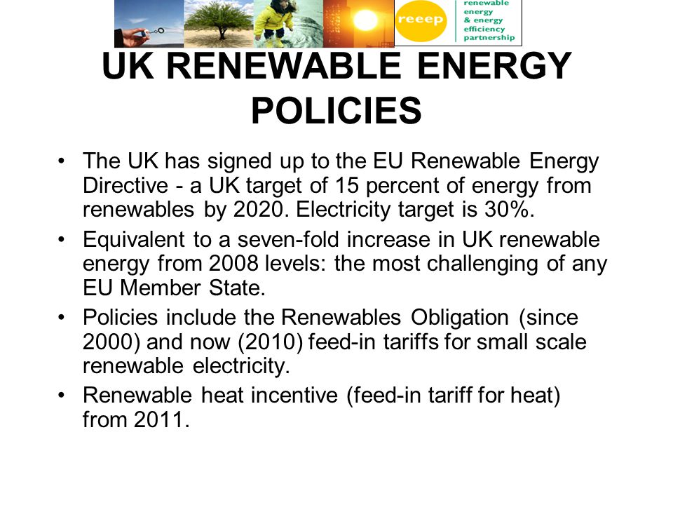 UK RENEWABLE ENERGY POLICIES The UK has signed up to the EU Renewable Energy Directive - a UK target of 15 percent of energy from renewables by 2020.