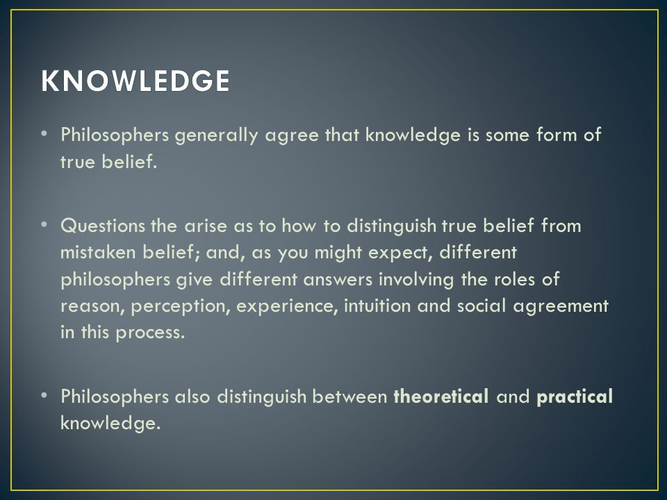 Philosophers generally agree that knowledge is some form of true belief.