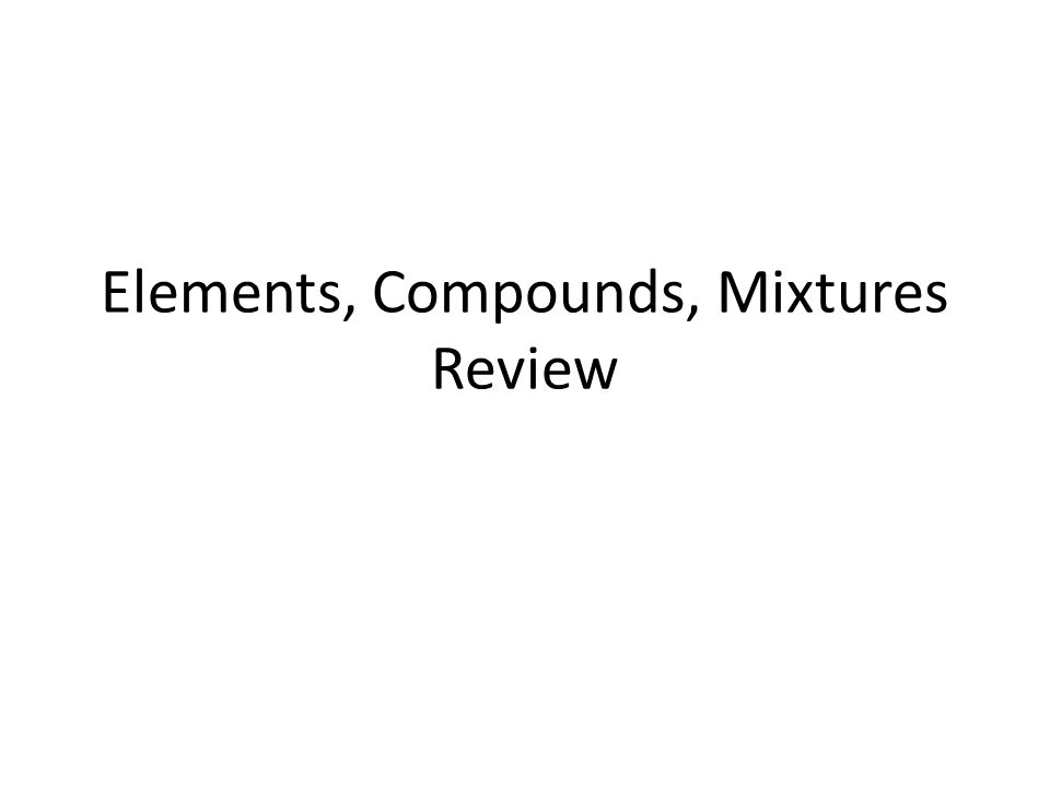 Elements, Compounds, Mixtures Review