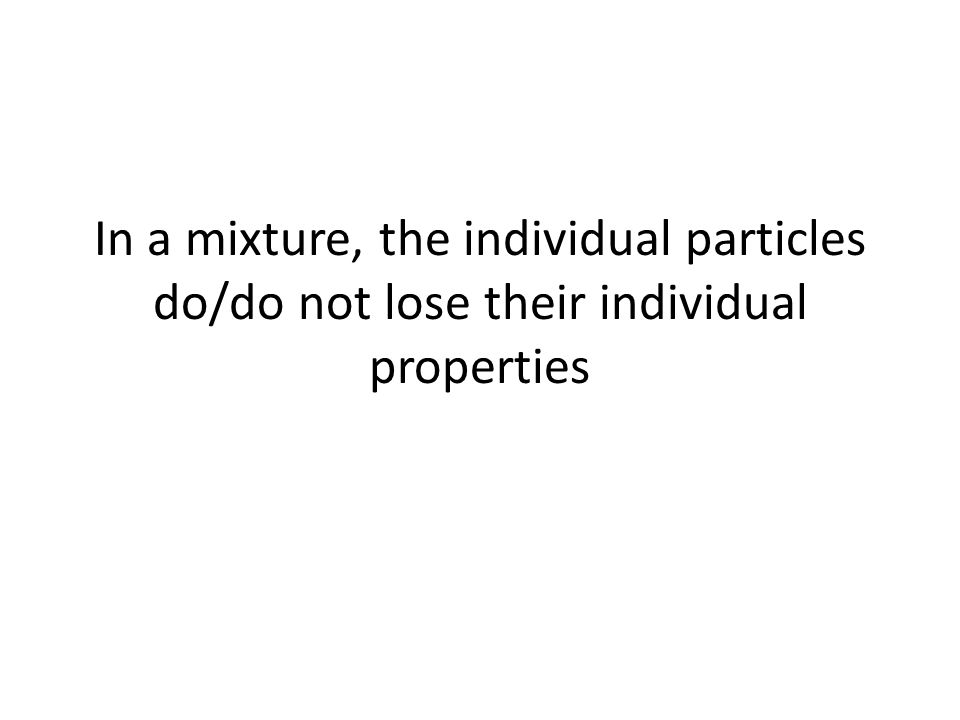 In a mixture, the individual particles do/do not lose their individual properties
