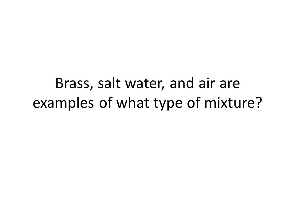 Brass, salt water, and air are examples of what type of mixture