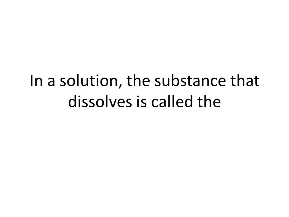 In a solution, the substance that dissolves is called the