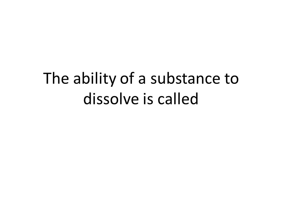 The ability of a substance to dissolve is called