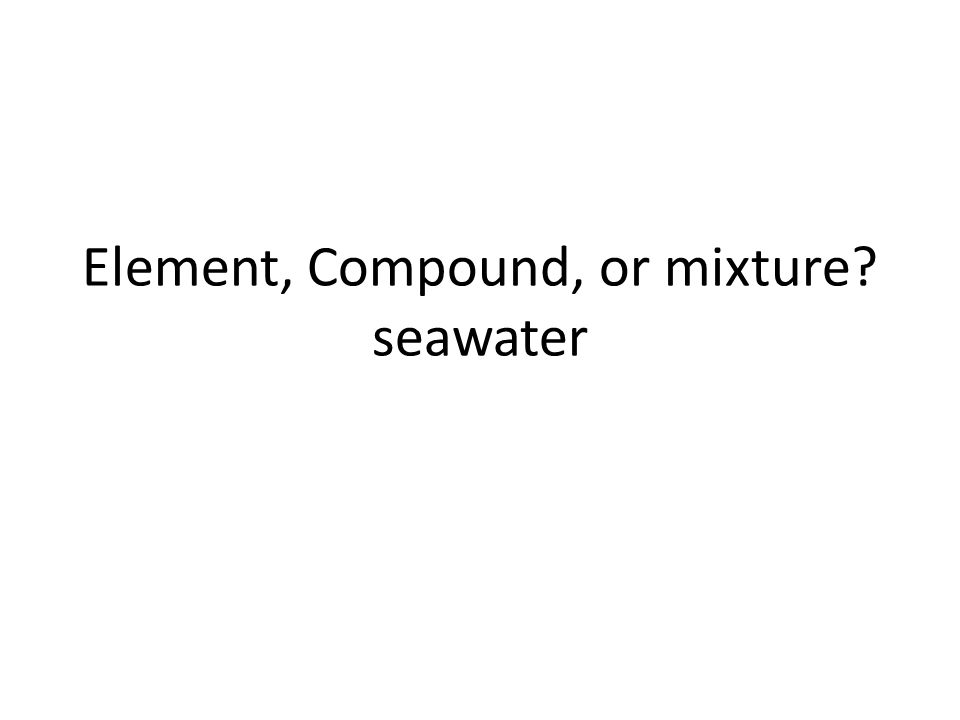 Element, Compound, or mixture seawater