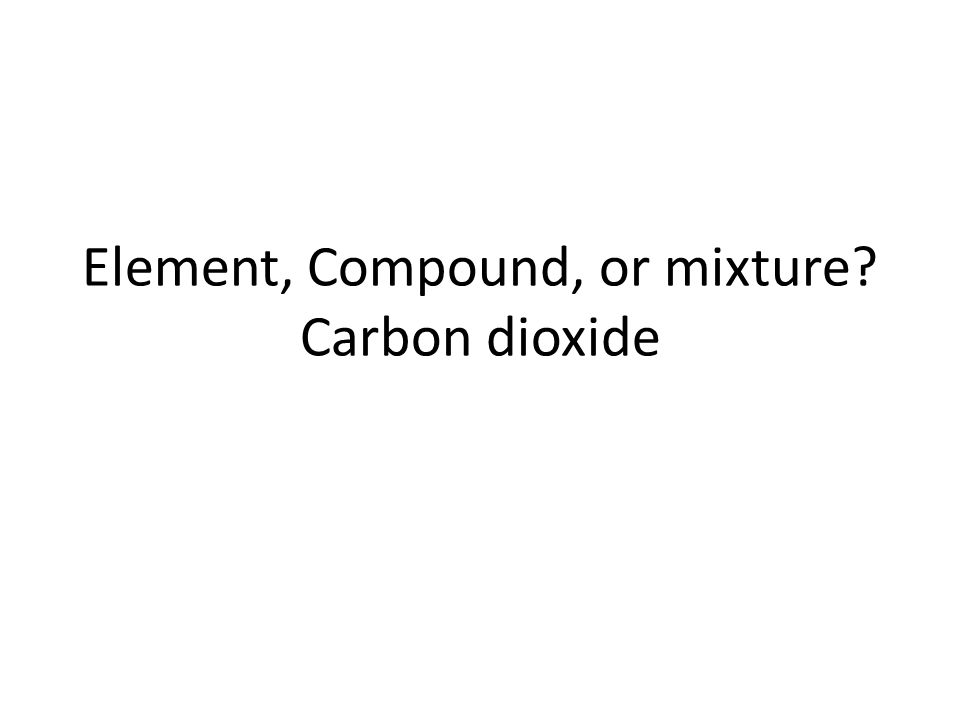 Element, Compound, or mixture Carbon dioxide