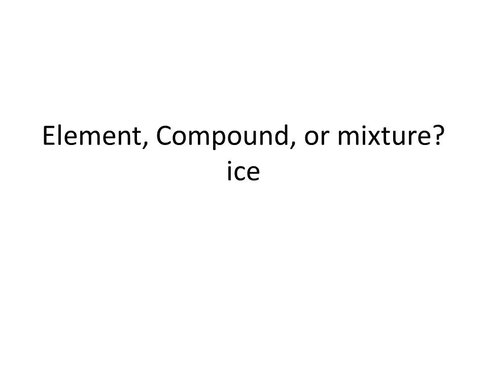 Element, Compound, or mixture ice
