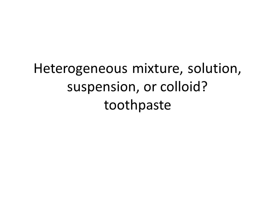 Heterogeneous mixture, solution, suspension, or colloid toothpaste
