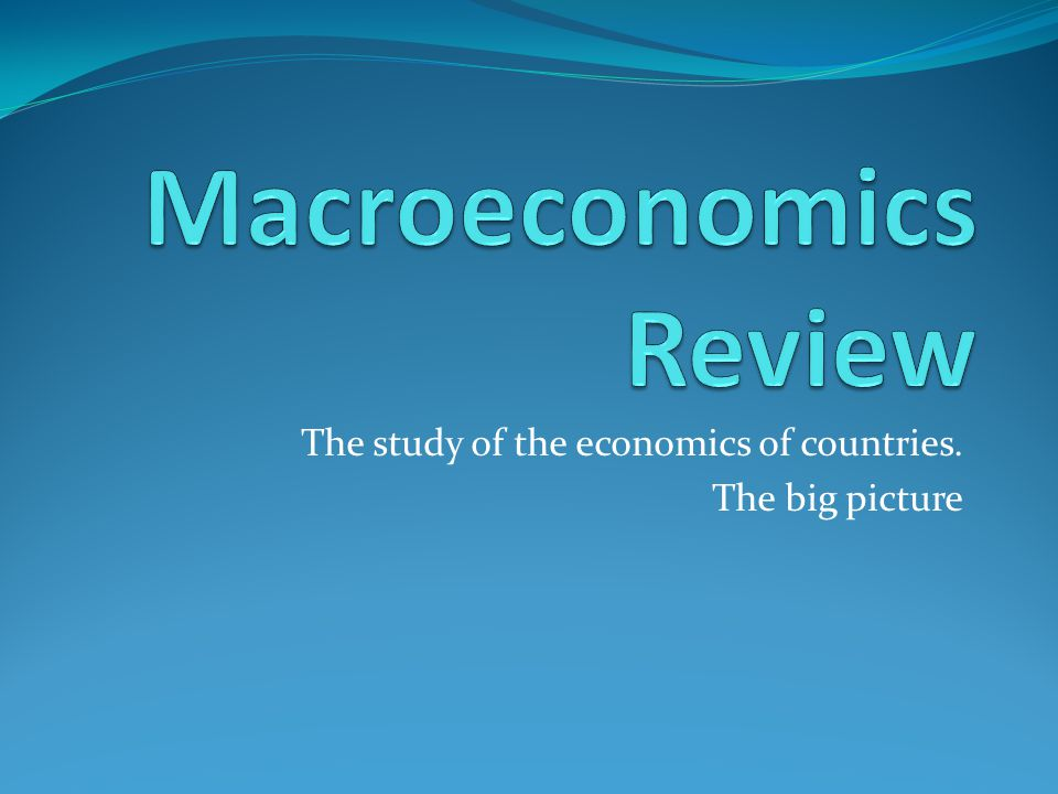 The study of the economics of countries. The big picture