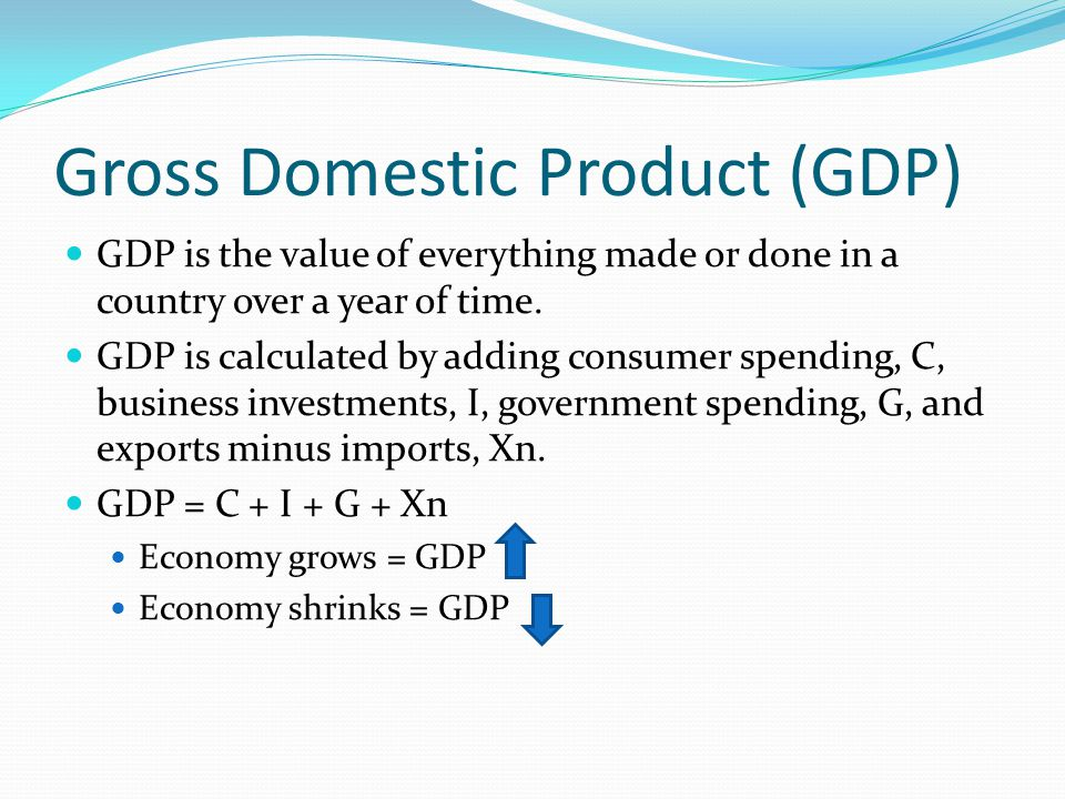 Gross Domestic Product (GDP) GDP is the value of everything made or done in a country over a year of time.