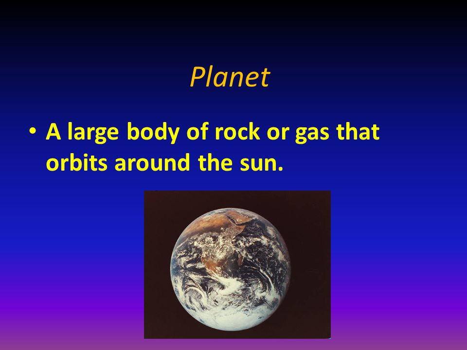 Planet A large body of rock or gas that orbits around the sun.