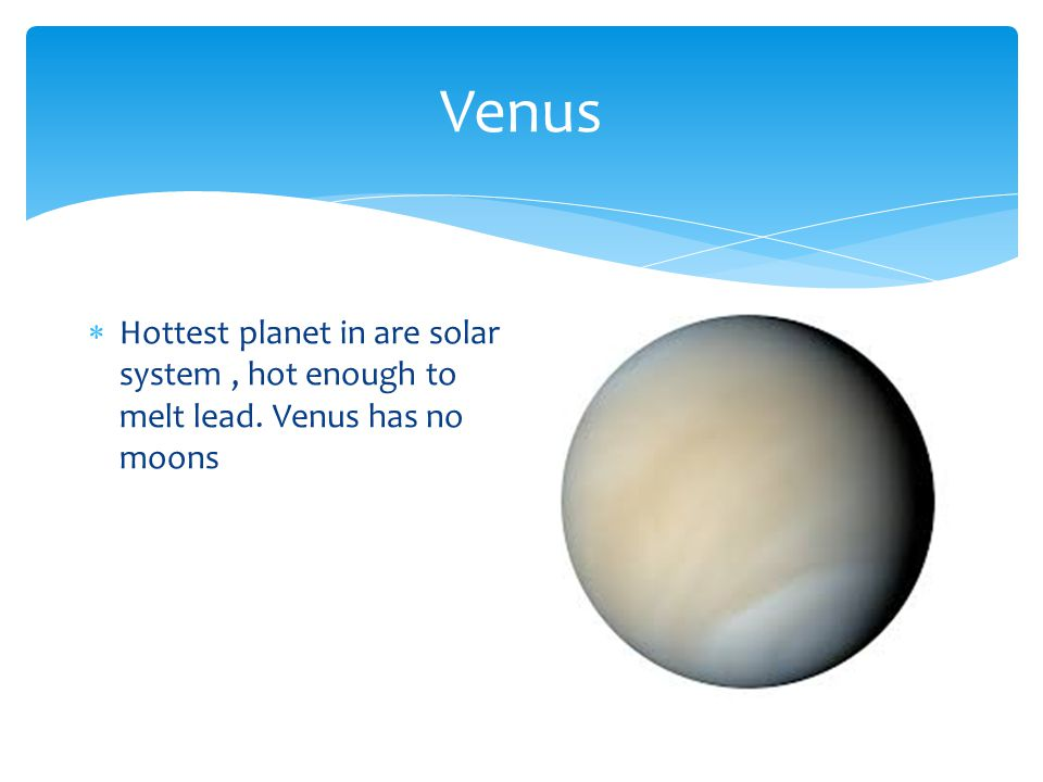 Venus  Hottest planet in are solar system, hot enough to melt lead. Venus has no moons