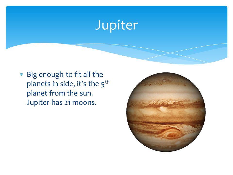 Jupiter  Big enough to fit all the planets in side, it's the 5 th planet from the sun.