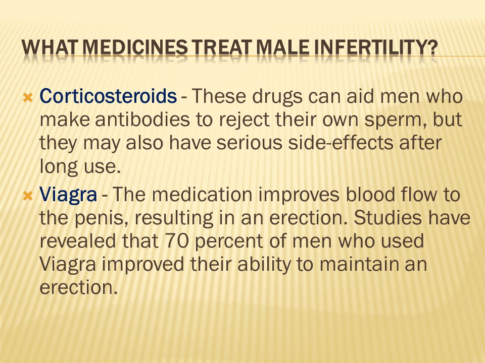  Corticosteroids - These drugs can aid men who make antibodies to reject their own sperm, but they may also have serious side-effects after long use.